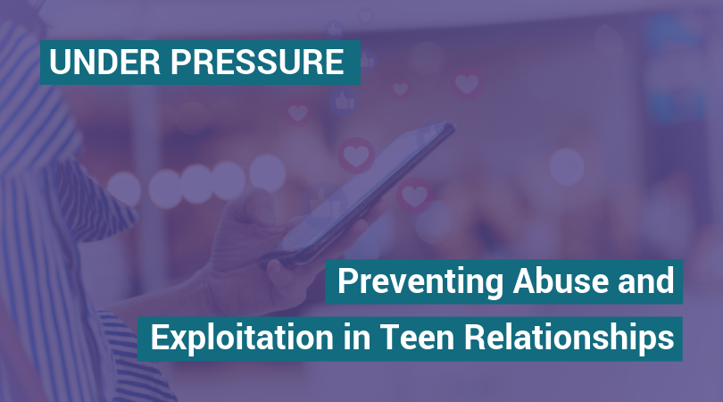 Under Pressure. Preventing Abuse and Exploitation in Teen relationships